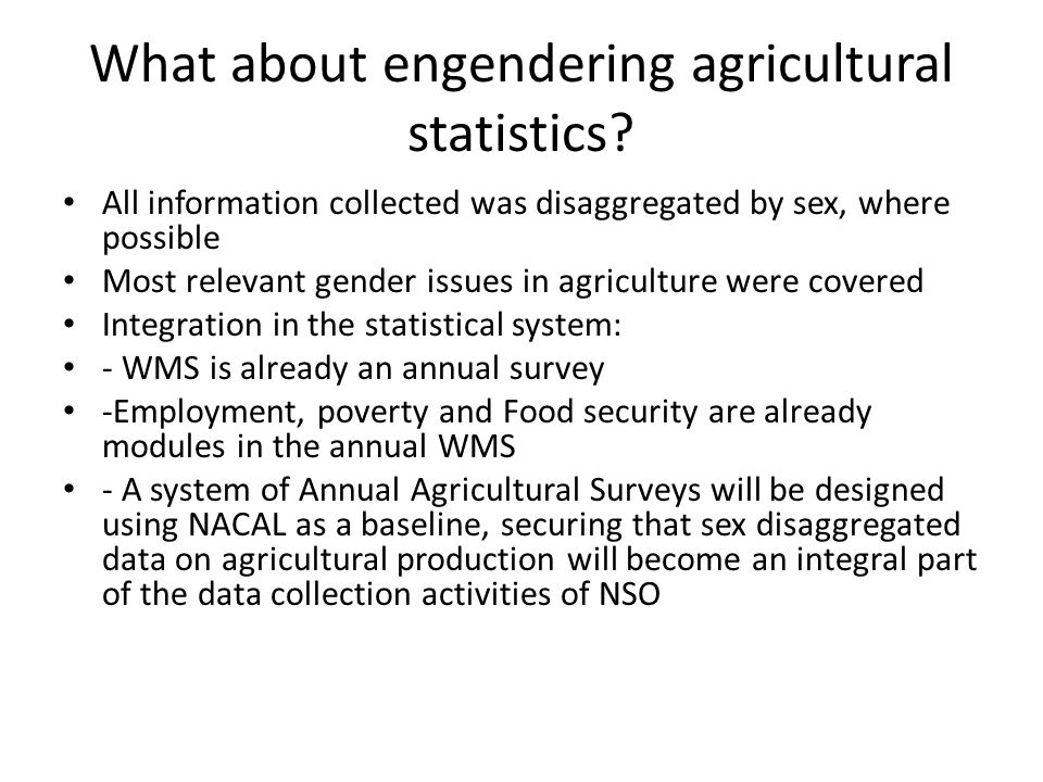 What about engendering agricultural statistics? All information collected was disaggregated by sex, where possible Most relevant gender issues in agri