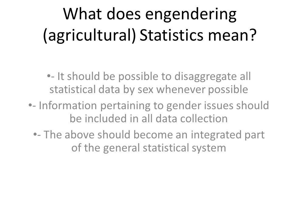 What does engendering (agricultural) Statistics mean? - It should be possible to disaggregate all statistical data by sex whenever possible - Informat