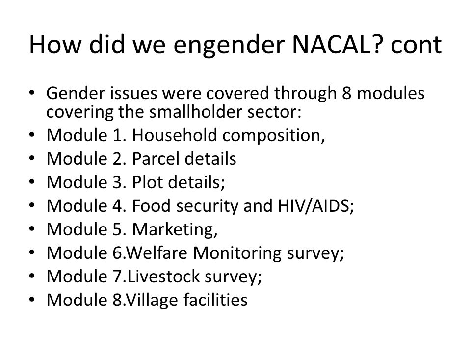 How did we engender NACAL? cont Gender issues were covered through 8 modules covering the smallholder sector: Module 1. Household composition, Module