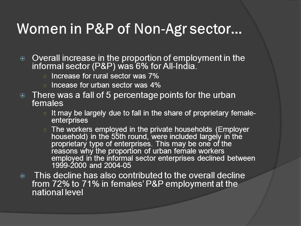 Women in P&P of Non-Agr sector… Overall increase in the proportion of employment in the informal sector (P&P) was 6% for All-India. Increase for rural