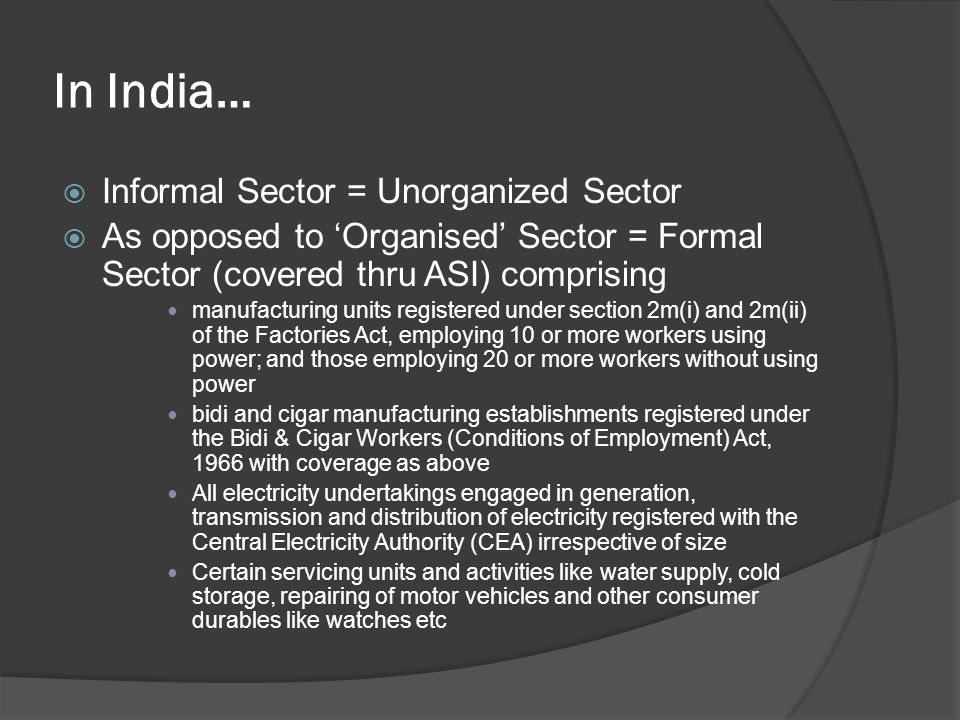 In India… Informal Sector = Unorganized Sector As opposed to Organised Sector = Formal Sector (covered thru ASI) comprising manufacturing units regist