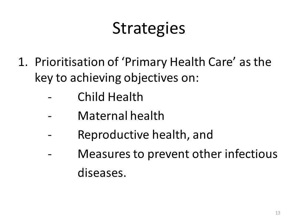Strategies 1.Prioritisation of Primary Health Care as the key to achieving objectives on: -Child Health -Maternal health -Reproductive health, and - Measures to prevent other infectious diseases.