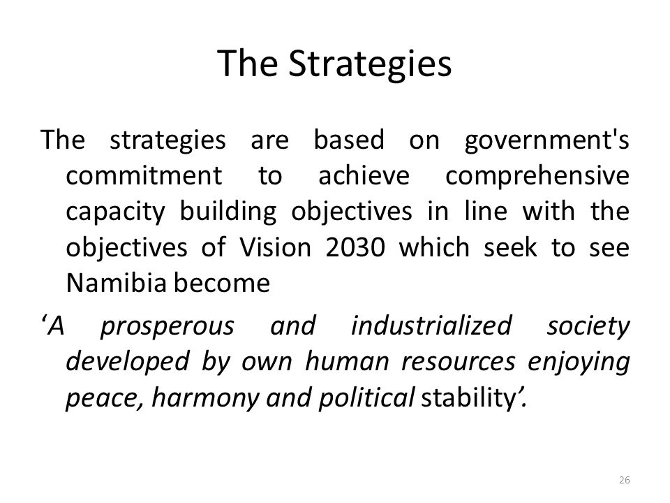 The Strategies The strategies are based on government s commitment to achieve comprehensive capacity building objectives in line with the objectives of Vision 2030 which seek to see Namibia become A prosperous and industrialized society developed by own human resources enjoying peace, harmony and political stability.