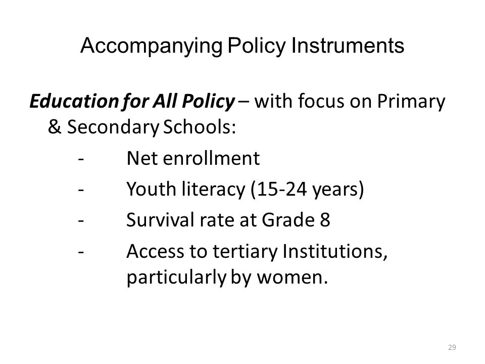 Accompanying Policy Instruments Education for All Policy – with focus on Primary & Secondary Schools: -Net enrollment -Youth literacy (15-24 years) - Survival rate at Grade 8 - Access to tertiary Institutions, particularly by women.