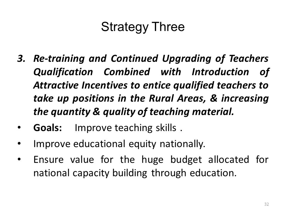 Strategy Three 3.Re-training and Continued Upgrading of Teachers Qualification Combined with Introduction of Attractive Incentives to entice qualified teachers to take up positions in the Rural Areas, & increasing the quantity & quality of teaching material.
