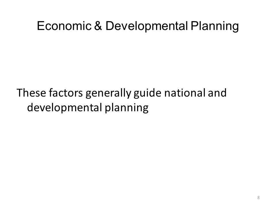 Economic & Developmental Planning These factors generally guide national and developmental planning 8