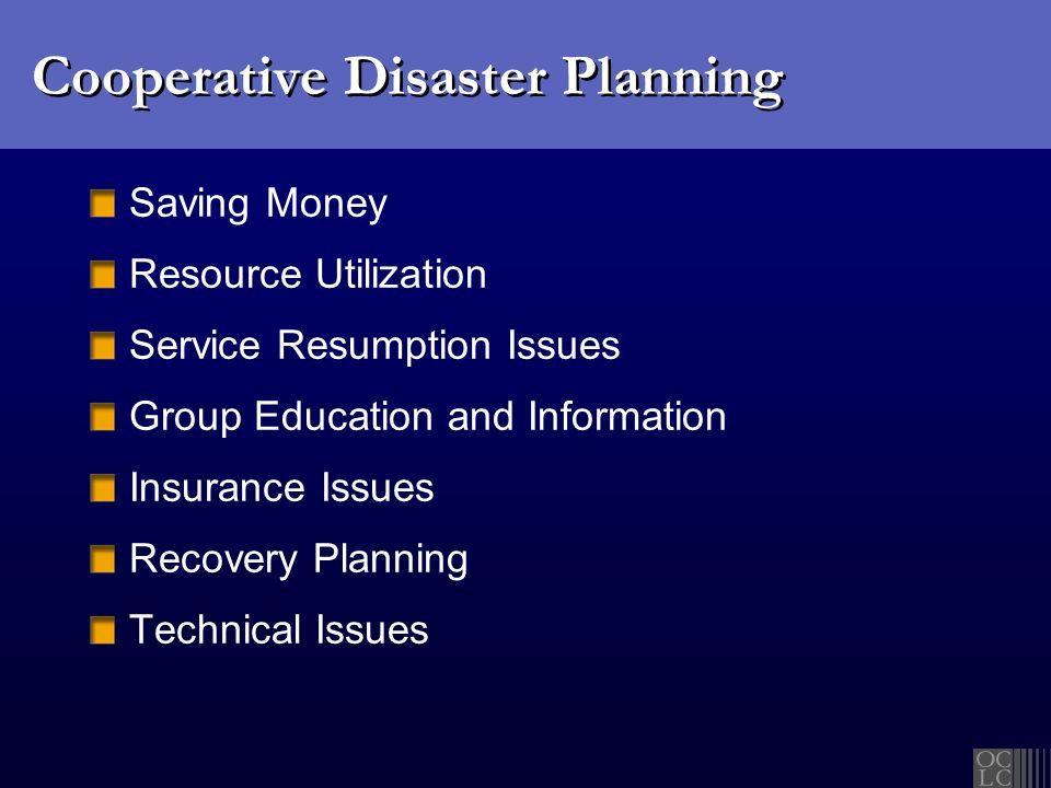 Cooperative Disaster Planning Saving Money Resource Utilization Service Resumption Issues Group Education and Information Insurance Issues Recovery Planning Technical Issues