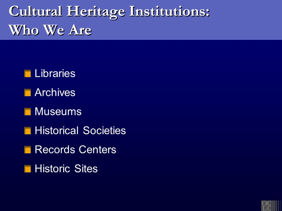 Cultural Heritage Institutions: Who We Are Libraries Archives Museums Historical Societies Records Centers Historic Sites
