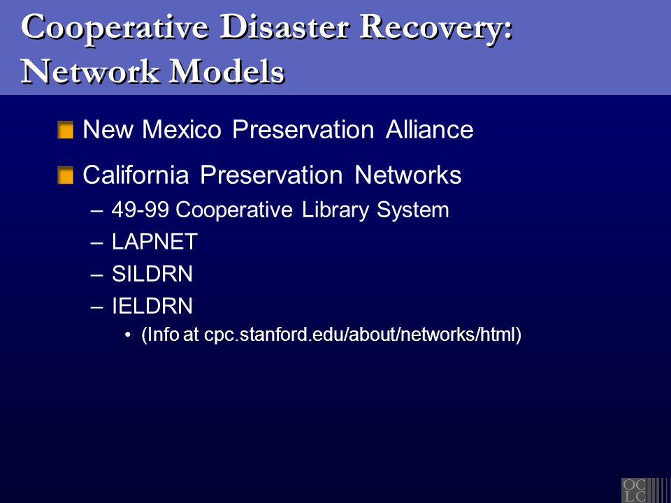 Cooperative Disaster Recovery: Network Models New Mexico Preservation Alliance California Preservation Networks –49-99 Cooperative Library System –LAPNET –SILDRN –IELDRN (Info at cpc.stanford.edu/about/networks/html)