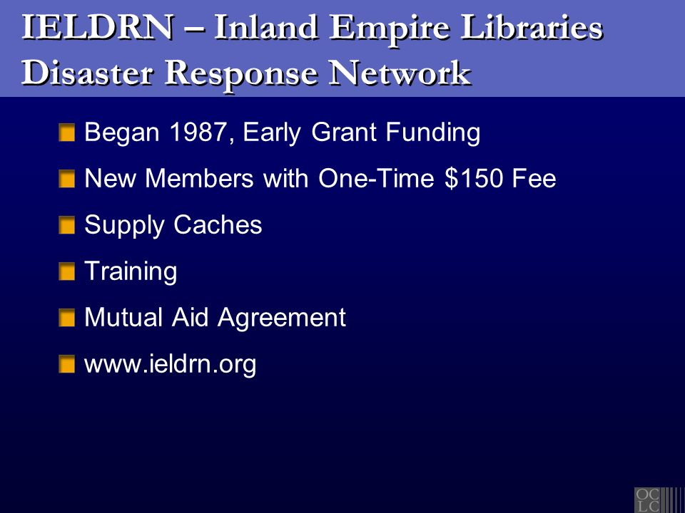 IELDRN – Inland Empire Libraries Disaster Response Network Began 1987, Early Grant Funding New Members with One-Time $150 Fee Supply Caches Training Mutual Aid Agreement www.ieldrn.org