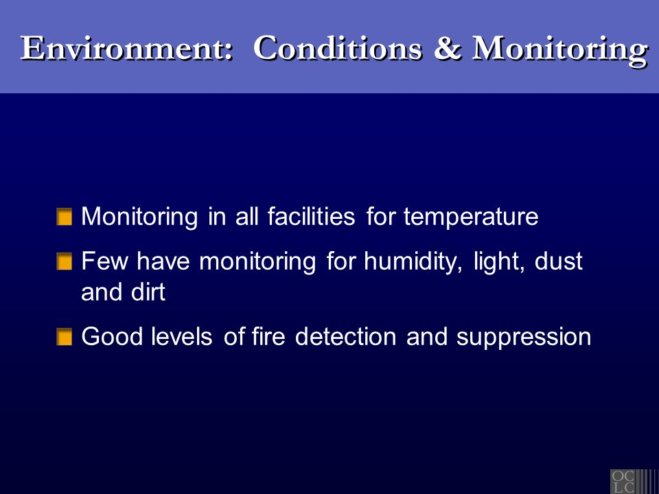 Environment: Conditions & Monitoring Monitoring in all facilities for temperature Few have monitoring for humidity, light, dust and dirt Good levels of fire detection and suppression