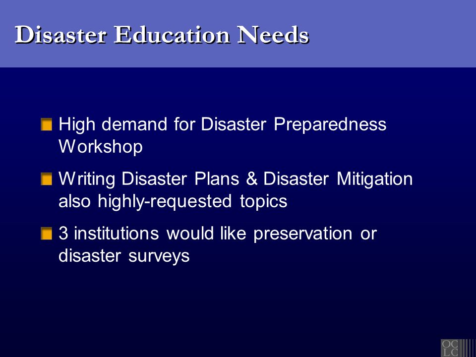 Disaster Education Needs High demand for Disaster Preparedness Workshop Writing Disaster Plans & Disaster Mitigation also highly-requested topics 3 institutions would like preservation or disaster surveys