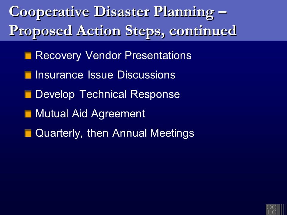 Cooperative Disaster Planning – Proposed Action Steps, continued Recovery Vendor Presentations Insurance Issue Discussions Develop Technical Response Mutual Aid Agreement Quarterly, then Annual Meetings