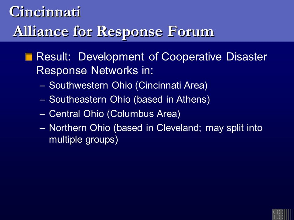 Cincinnati Alliance for Response Forum Result: Development of Cooperative Disaster Response Networks in: –Southwestern Ohio (Cincinnati Area) –Southeastern Ohio (based in Athens) –Central Ohio (Columbus Area) –Northern Ohio (based in Cleveland; may split into multiple groups)