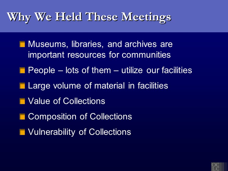 Why We Held These Meetings Museums, libraries, and archives are important resources for communities People – lots of them – utilize our facilities Large volume of material in facilities Value of Collections Composition of Collections Vulnerability of Collections