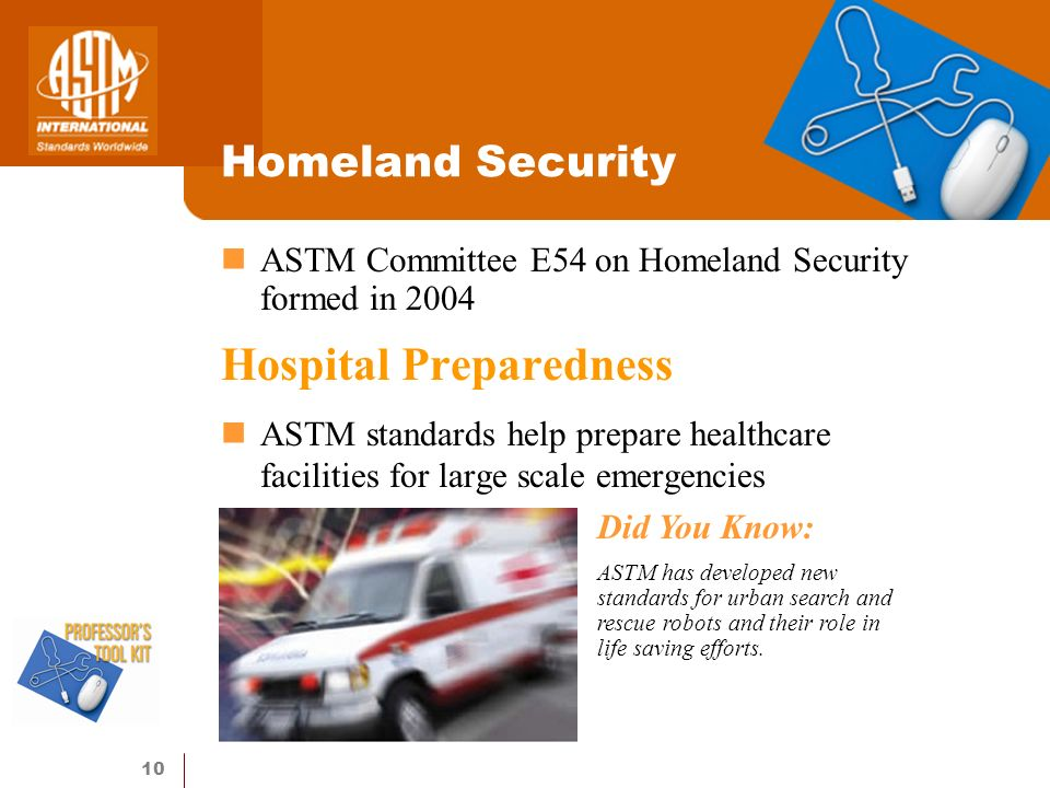 10 Homeland Security ASTM Committee E54 on Homeland Security formed in 2004 Hospital Preparedness ASTM standards help prepare healthcare facilities for large scale emergencies Did You Know: ASTM has developed new standards for urban search and rescue robots and their role in life saving efforts.