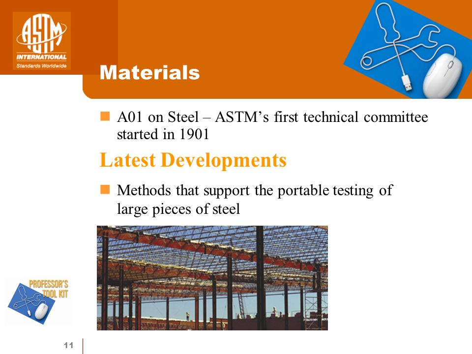 11 Materials A01 on Steel – ASTMs first technical committee started in 1901 Latest Developments Methods that support the portable testing of large pieces of steel