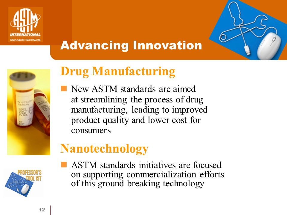 12 Advancing Innovation Drug Manufacturing New ASTM standards are aimed at streamlining the process of drug manufacturing, leading to improved product quality and lower cost for consumers Nanotechnology ASTM standards initiatives are focused on supporting commercialization efforts of this ground breaking technology