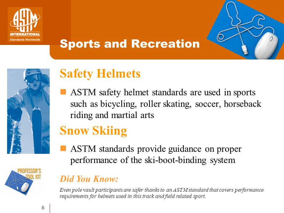 5 Sports and Recreation Safety Helmets ASTM safety helmet standards are used in sports such as bicycling, roller skating, soccer, horseback riding and martial arts Snow Skiing ASTM standards provide guidance on proper performance of the ski-boot-binding system Did You Know: Even pole vault participants are safer thanks to an ASTM standard that covers performance requirements for helmets used in this track and field related sport.