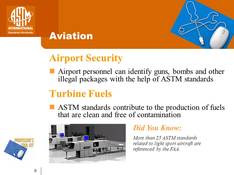 8 Aviation Airport Security Airport personnel can identify guns, bombs and other illegal packages with the help of ASTM standards Turbine Fuels ASTM standards contribute to the production of fuels that are clean and free of contamination Did You Know: More than 25 ASTM standards related to light sport aircraft are referenced by the FAA.