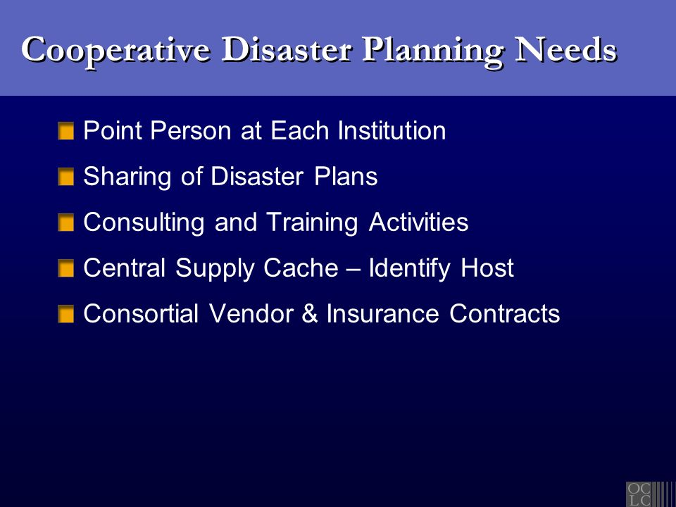 Cooperative Disaster Planning Needs Point Person at Each Institution Sharing of Disaster Plans Consulting and Training Activities Central Supply Cache