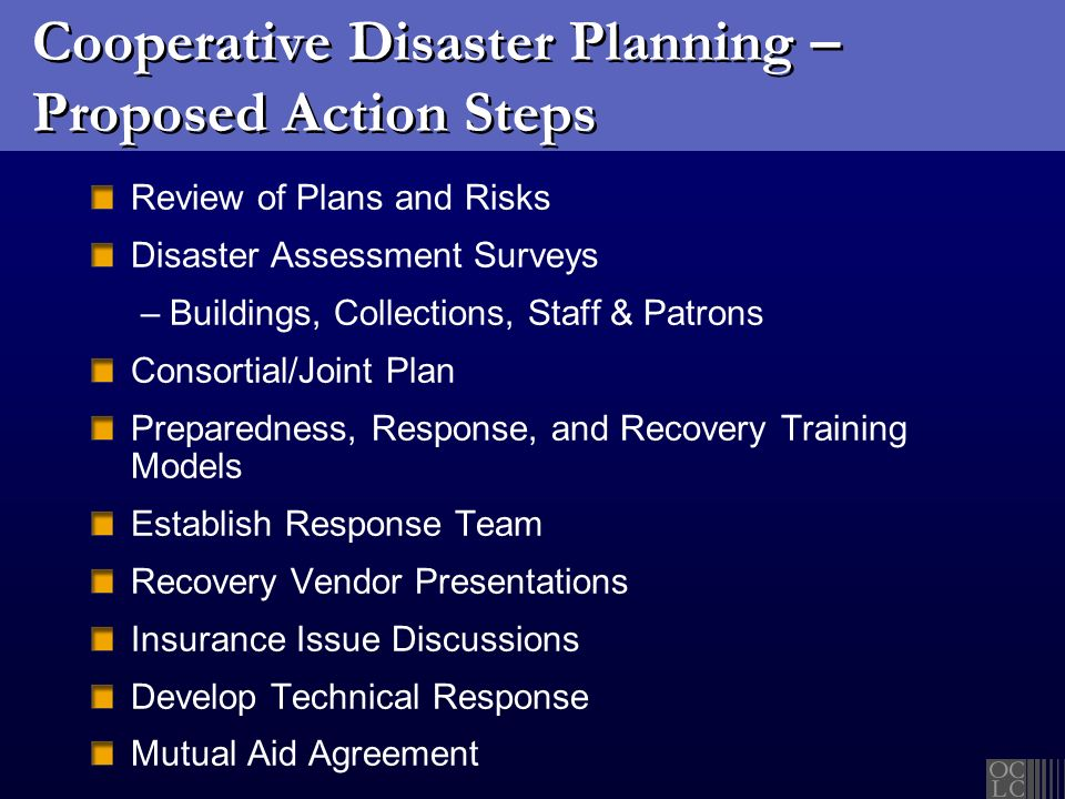 Cooperative Disaster Planning – Proposed Action Steps Review of Plans and Risks Disaster Assessment Surveys – Buildings, Collections, Staff & Patrons