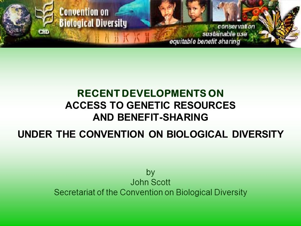 ACCESS TO GENETIC RESOURCES AND BENEFIT-SHARING UNDER THE CONVENTION ON BIOLOGICAL DIVERSITY RECENT DEVELOPMENTS ON ACCESS TO GENETIC RESOURCES AND BENEFIT-SHARING UNDER THE CONVENTION ON BIOLOGICAL DIVERSITY by John Scott Secretariat of the Convention on Biological Diversity