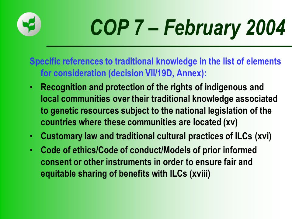 COP 7 – February 2004 Specific references to traditional knowledge in the list of elements for consideration (decision VII/19D, Annex): Recognition and protection of the rights of indigenous and local communities over their traditional knowledge associated to genetic resources subject to the national legislation of the countries where these communities are located (xv) Customary law and traditional cultural practices of ILCs (xvi) Code of ethics/Code of conduct/Models of prior informed consent or other instruments in order to ensure fair and equitable sharing of benefits with ILCs (xviii)
