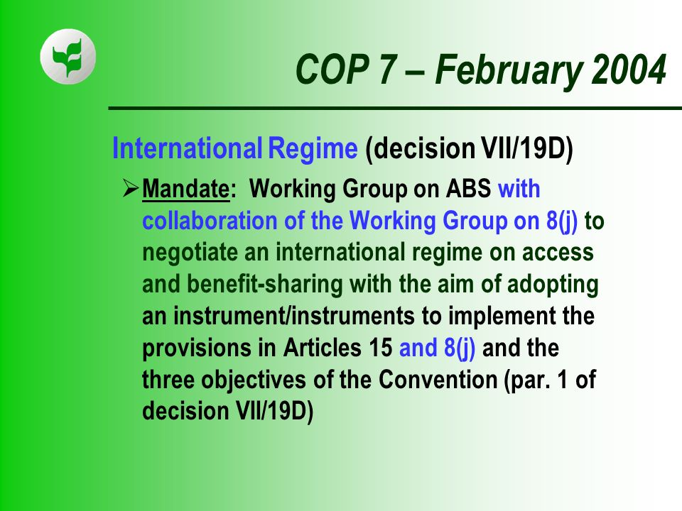 COP 7 – February 2004 International Regime (decision VII/19D) Mandate: Working Group on ABS with collaboration of the Working Group on 8(j) to negotiate an international regime on access and benefit-sharing with the aim of adopting an instrument/instruments to implement the provisions in Articles 15 and 8(j) and the three objectives of the Convention (par.