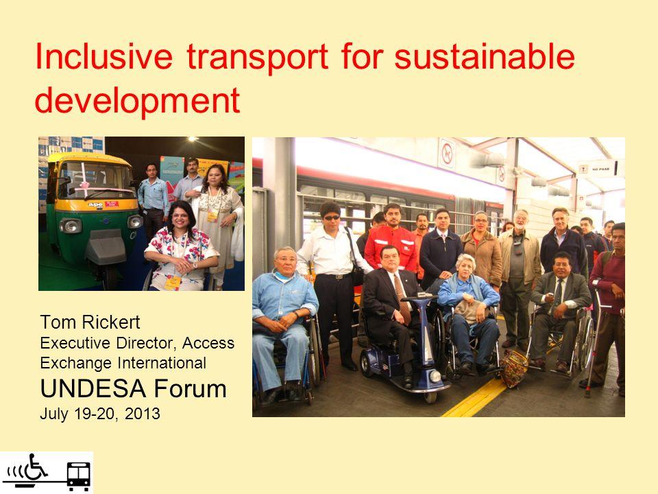 Inclusive transport for sustainable development Tom Rickert Executive Director, Access Exchange International UNDESA Forum July 19-20, 2013
