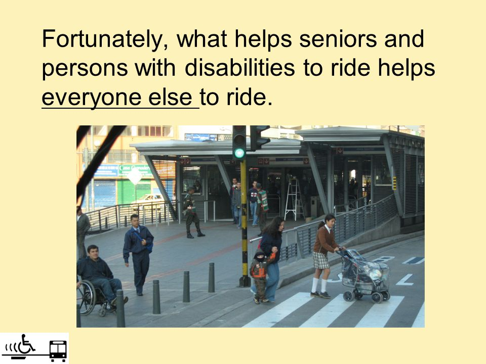 Fortunately, what helps seniors and persons with disabilities to ride helps everyone else to ride.