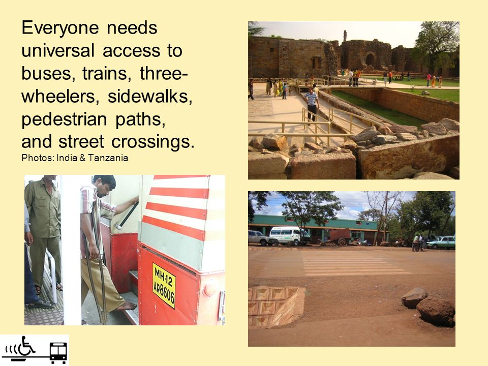 Everyone needs universal access to buses, trains, three- wheelers, sidewalks, pedestrian paths, and street crossings. Photos: India & Tanzania