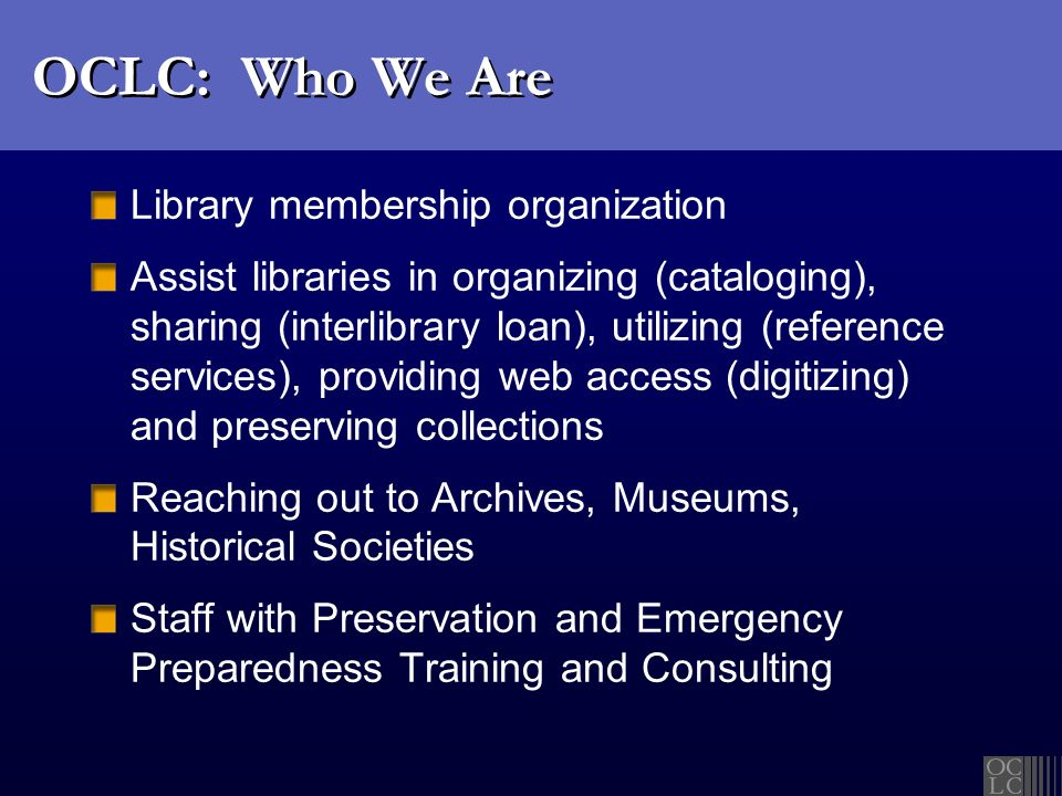 OCLC: Who We Are Library membership organization Assist libraries in organizing (cataloging), sharing (interlibrary loan), utilizing (reference servic