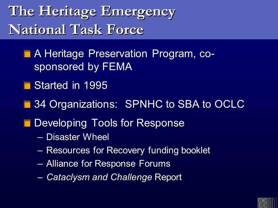 The Heritage Emergency National Task Force A Heritage Preservation Program, co- sponsored by FEMA Started in 1995 34 Organizations: SPNHC to SBA to OC
