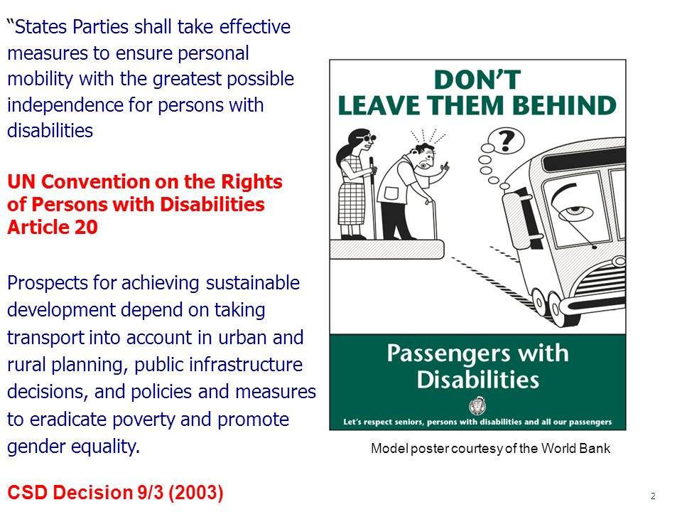 2 Model poster courtesy of the World Bank States Parties shall take effective measures to ensure personal mobility with the greatest possible independence for persons with disabilities UN Convention on the Rights of Persons with Disabilities Article 20 Prospects for achieving sustainable development depend on taking transport into account in urban and rural planning, public infrastructure decisions, and policies and measures to eradicate poverty and promote gender equality.