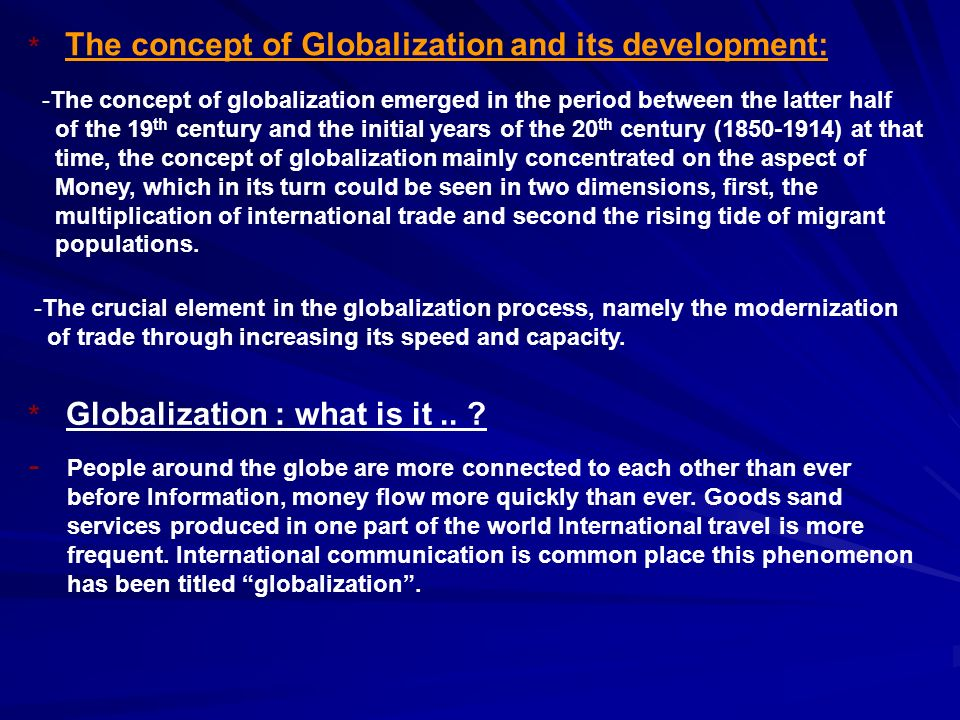The concept of Globalization and its development: -The concept of globalization emerged in the period between the latter half of the 19 th century and the initial years of the 20 th century (1850-1914) at that time, the concept of globalization mainly concentrated on the aspect of Money, which in its turn could be seen in two dimensions, first, the multiplication of international trade and second the rising tide of migrant populations.