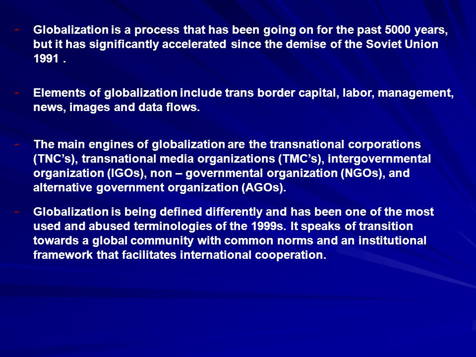 Globalization is a process that has been going on for the past 5000 years, but it has significantly accelerated since the demise of the Soviet Union 1991.