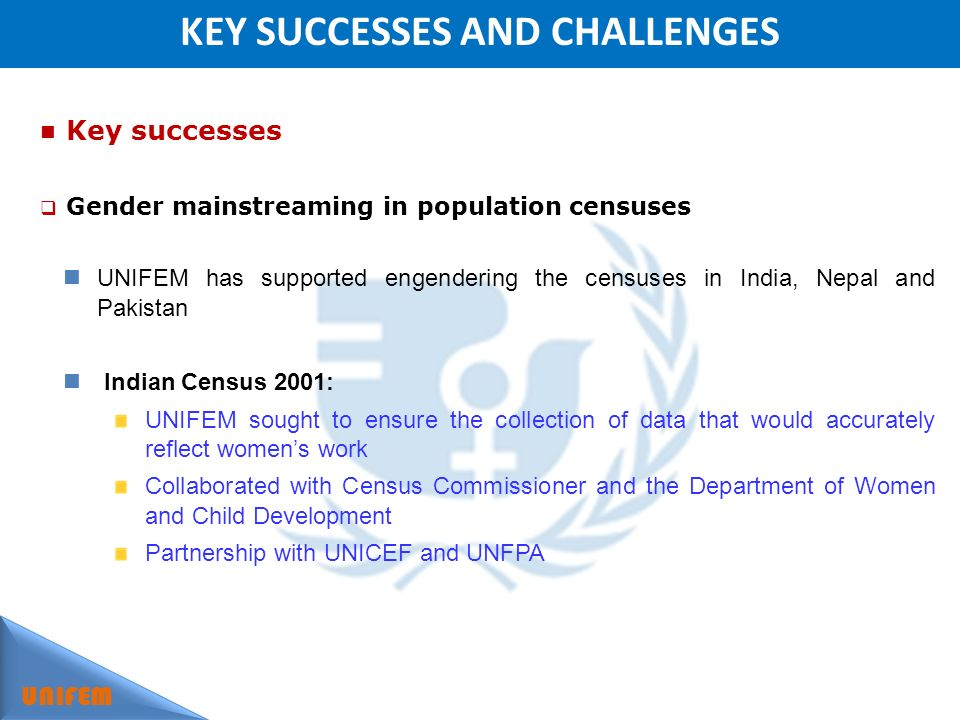 KEY SUCCESSES AND CHALLENGES UNIFEM Key successes Gender mainstreaming in population censuses UNIFEM has supported engendering the censuses in India, Nepal and Pakistan Indian Census 2001: UNIFEM sought to ensure the collection of data that would accurately reflect womens work Collaborated with Census Commissioner and the Department of Women and Child Development Partnership with UNICEF and UNFPA