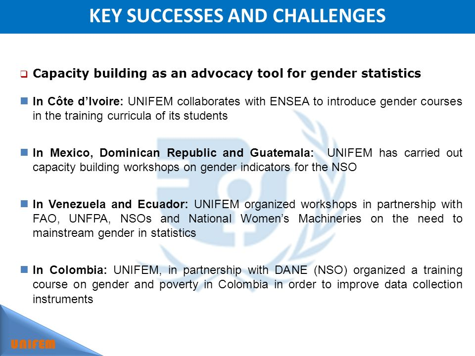 KEY SUCCESSES AND CHALLENGES UNIFEM Capacity building as an advocacy tool for gender statistics In Côte dIvoire: UNIFEM collaborates with ENSEA to introduce gender courses in the training curricula of its students In Mexico, Dominican Republic and Guatemala: UNIFEM has carried out capacity building workshops on gender indicators for the NSO In Venezuela and Ecuador: UNIFEM organized workshops in partnership with FAO, UNFPA, NSOs and National Womens Machineries on the need to mainstream gender in statistics In Colombia: UNIFEM, in partnership with DANE (NSO) organized a training course on gender and poverty in Colombia in order to improve data collection instruments