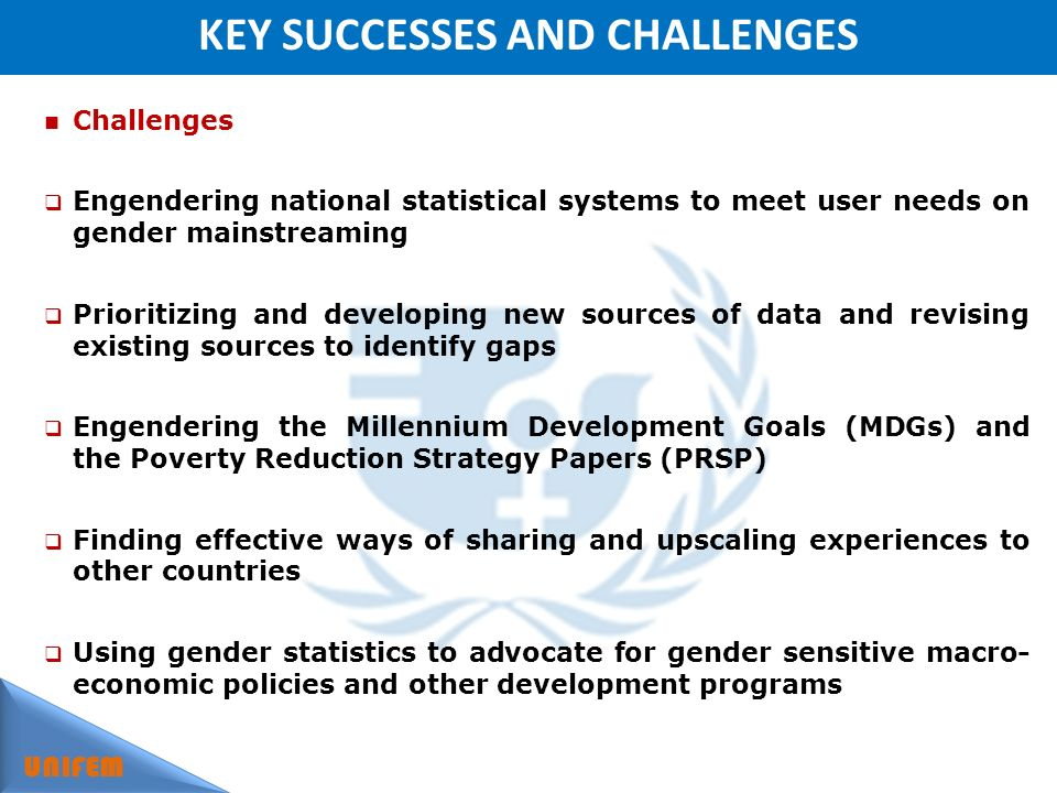 KEY SUCCESSES AND CHALLENGES UNIFEM Challenges Engendering national statistical systems to meet user needs on gender mainstreaming Prioritizing and developing new sources of data and revising existing sources to identify gaps Engendering the Millennium Development Goals (MDGs) and the Poverty Reduction Strategy Papers (PRSP) Finding effective ways of sharing and upscaling experiences to other countries Using gender statistics to advocate for gender sensitive macro- economic policies and other development programs