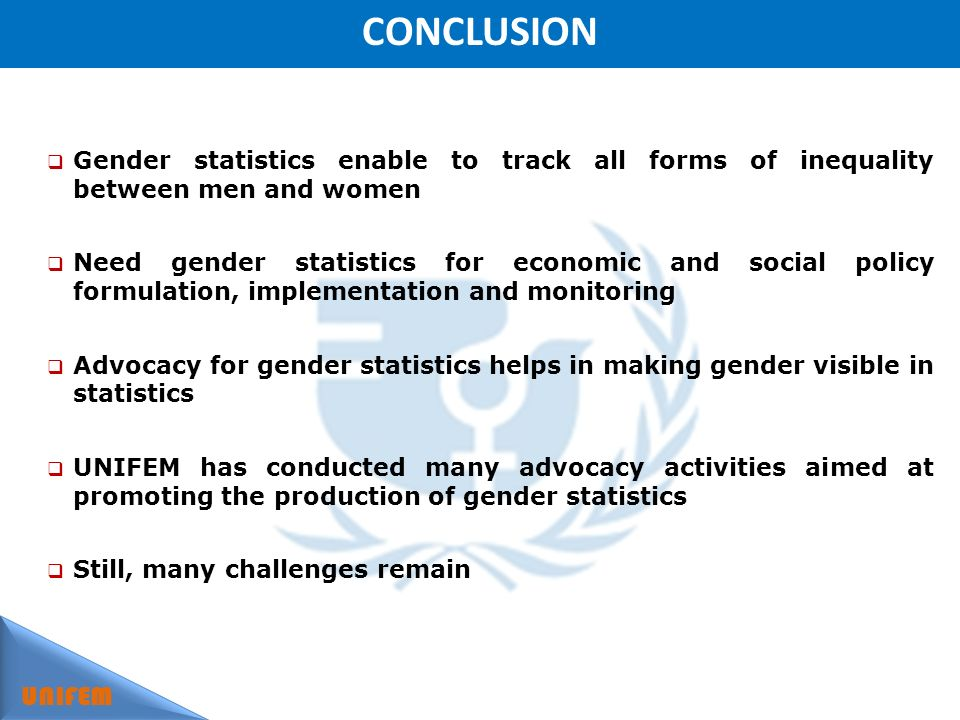 CONCLUSION UNIFEM Gender statistics enable to track all forms of inequality between men and women Need gender statistics for economic and social policy formulation, implementation and monitoring Advocacy for gender statistics helps in making gender visible in statistics UNIFEM has conducted many advocacy activities aimed at promoting the production of gender statistics Still, many challenges remain