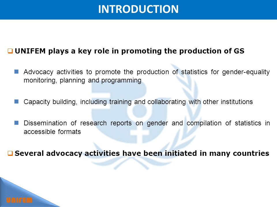 INTRODUCTION UNIFEM UNIFEM plays a key role in promoting the production of GS Advocacy activities to promote the production of statistics for gender-equality monitoring, planning and programming Capacity building, including training and collaborating with other institutions Dissemination of research reports on gender and compilation of statistics in accessible formats Several advocacy activities have been initiated in many countries