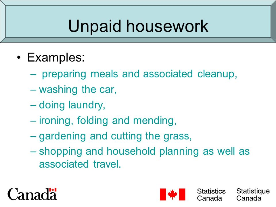 Unpaid housework Examples: – preparing meals and associated cleanup, –washing the car, –doing laundry, –ironing, folding and mending, –gardening and cutting the grass, –shopping and household planning as well as associated travel.