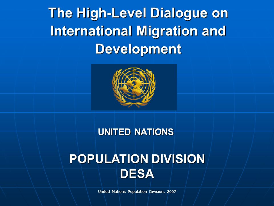 United Nations Population Division, 2007 The High-Level Dialogue on International Migration and Development POPULATION DIVISION DESA UNITED NATIONS