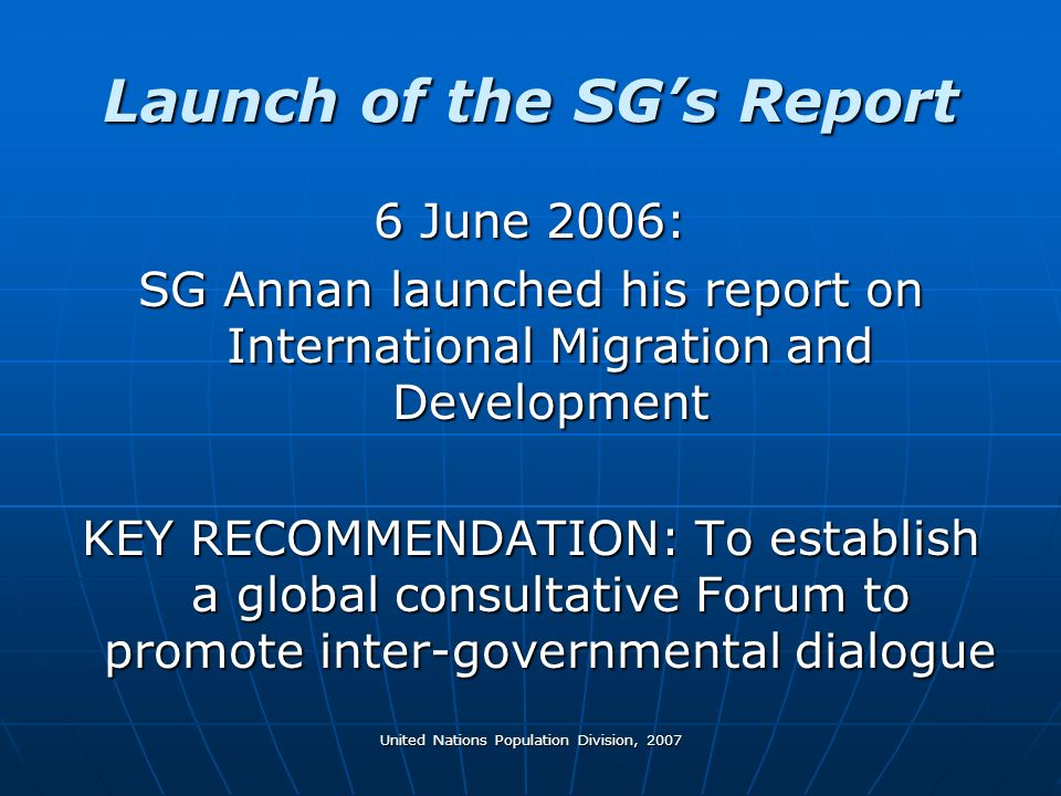 United Nations Population Division, 2007 Launch of the SGs Report 6 June 2006: SG Annan launched his report on International Migration and Development KEY RECOMMENDATION: To establish a global consultative Forum to promote inter-governmental dialogue