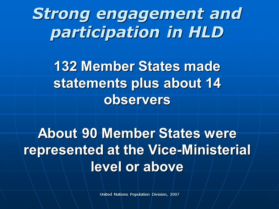 United Nations Population Division, 2007 Strong engagement and participation in HLD 132 Member States made statements plus about 14 observers About 90 Member States were represented at the Vice-Ministerial level or above