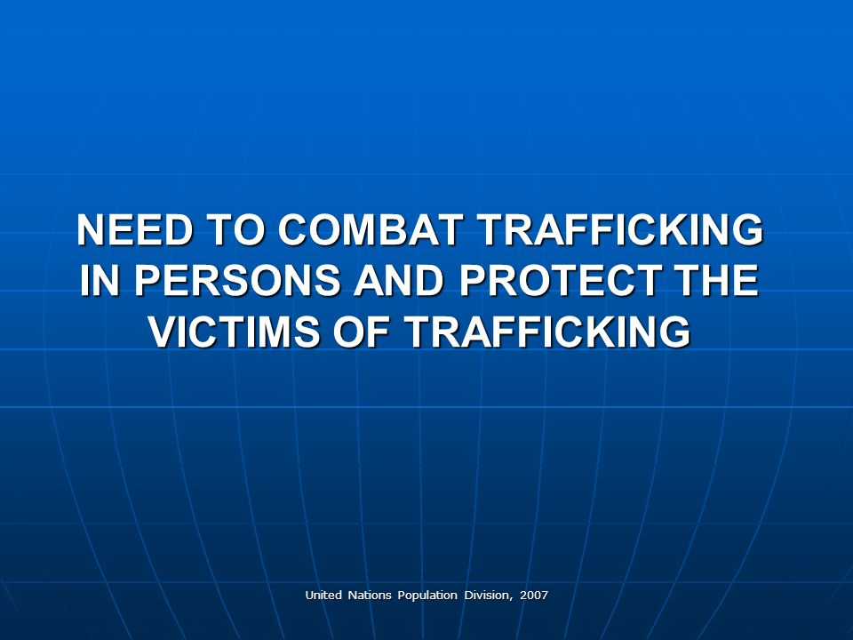 United Nations Population Division, 2007 NEED TO COMBAT TRAFFICKING IN PERSONS AND PROTECT THE VICTIMS OF TRAFFICKING