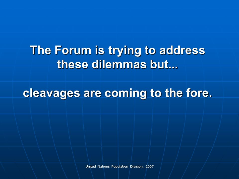 United Nations Population Division, 2007 The Forum is trying to address these dilemmas but...