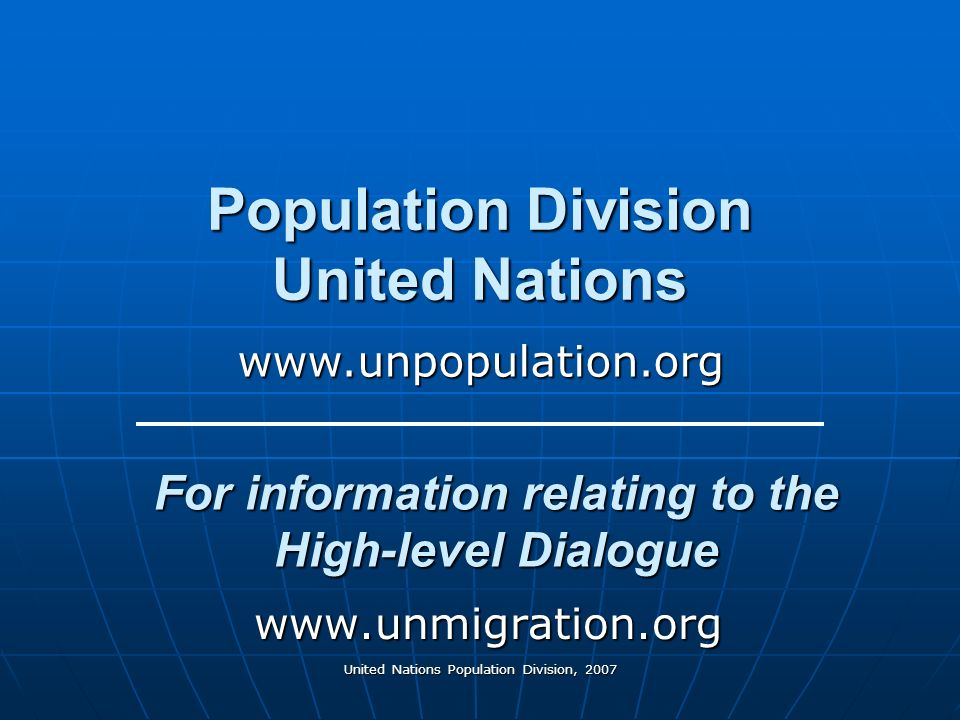 United Nations Population Division, 2007 Population Division United Nations www.unmigration.org www.unpopulation.org For information relating to the High-level Dialogue