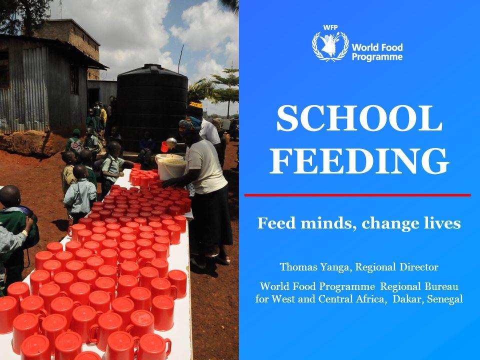 SCHOOL FEEDING Feed minds, change lives Thomas Yanga, Regional Director World Food Programme Regional Bureau for West and Central Africa, Dakar, Seneg